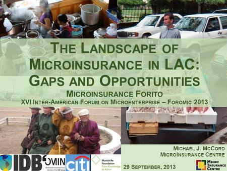 T HE L ANDSCAPE OF M ICROINSURANCE IN LAC: G APS AND O PPORTUNITIES M ICROINSURANCE F ORITO XVI I NTER -A MERICAN F ORUM ON M ICROENTERPRISE – F OROMIC.