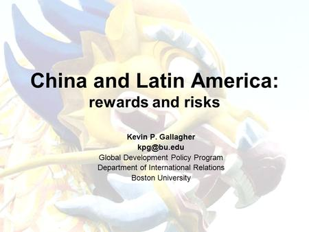 China and Latin America: rewards and risks Kevin P. Gallagher Global Development Policy Program Department of International Relations Boston.