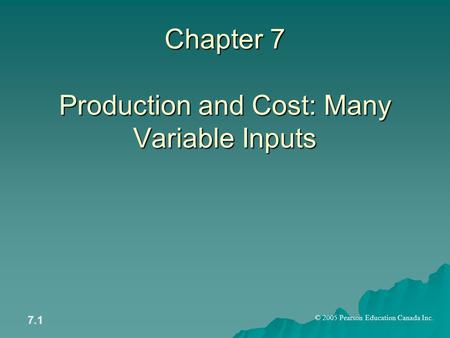 © 2005 Pearson Education Canada Inc. 7.1 Chapter 7 Production and Cost: Many Variable Inputs.