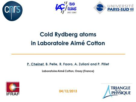P. Cheinet, B. Pelle, R. Faoro, A. Zuliani and P. Pillet Laboratoire Aimé Cotton, Orsay (France) Cold Rydberg atoms in Laboratoire Aimé Cotton 04/12/2013.