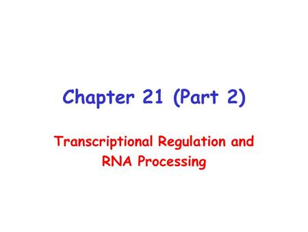 Chapter 21 (Part 2) Transcriptional Regulation and RNA Processing.