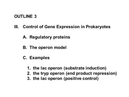 OUTLINE 3 III.Control of Gene Expression in Prokaryotes A. Regulatory proteins B. The operon model C. Examples 1. the lac operon (substrate induction)