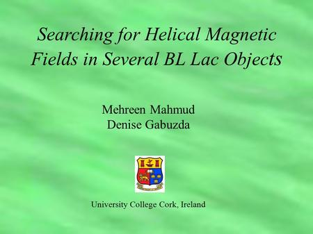 Mehreen Mahmud Denise Gabuzda University College Cork, Ireland Searching for Helical Magnetic Fields in Several BL Lac Objec ts.