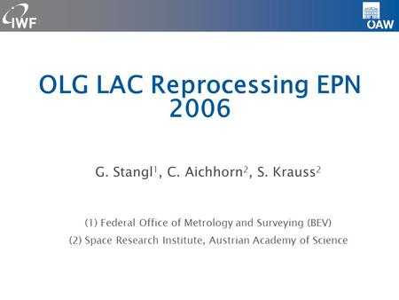 OLG LAC Reprocessing EPN 2006 G. Stangl 1, C. Aichhorn 2, S. Krauss 2 (1) Federal Office of Metrology and Surveying (BEV)‏ (2) Space Research Institute,