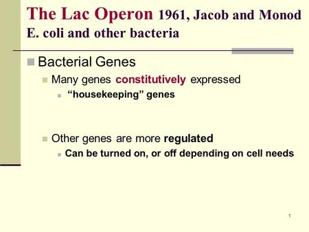 "1 The Lac Operon 1961, Jacob and Monod E. coli and other bacteria Bacterial Genes Many genes constitutively expressed ""housekeeping"" genes Other genes."