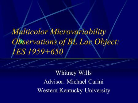 Multicolor Microvariability Observations of BL Lac Object: 1ES 1959+650 Whitney Wills Advisor: Michael Carini Western Kentucky University.