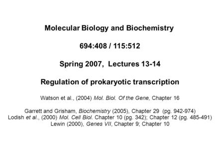 Molecular Biology and Biochemistry 694:408 / 115:512 Spring 2007, Lectures 13-14 Regulation of prokaryotic transcription Watson et al., (2004) Mol. Biol.