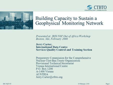 19 February 2008 IDC/SQT/STPage 1 Building Capacity to Sustain a Geophysical Monitoring Network Presented at: IRIS/NSF Out of Africa Workshop Boston, MA,
