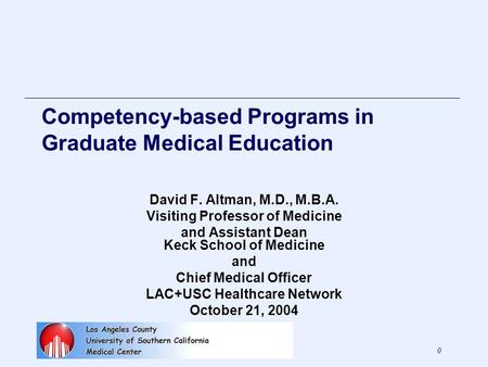 0 Competency-based Programs in Graduate Medical Education David F. Altman, M.D., M.B.A. Visiting Professor of Medicine and Assistant Dean Keck School of.