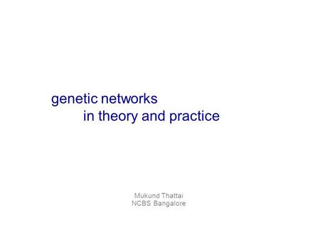 Mukund Thattai NCBS Bangalore genetic networks in theory and practice.