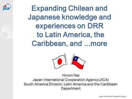 Expanding Chilean and Japanese knowledge and experiences on DRR to Latin America, the Caribbean, and...more Hiromi Nai Japan International Cooperation.