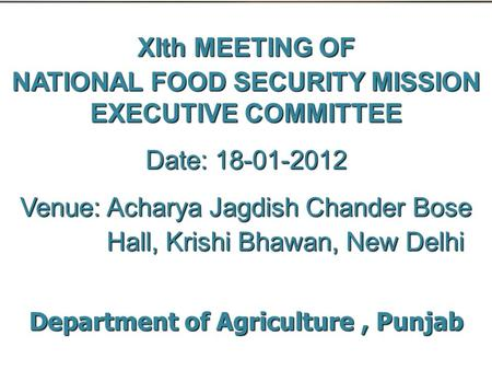 XIth MEETING OF NATIONAL FOOD SECURITY MISSION EXECUTIVE COMMITTEE Date: 18-01-2012 Venue: Acharya Jagdish Chander Bose Hall, Krishi Bhawan, New Delhi.