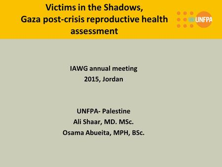 Victims in the Shadows, Gaza post-crisis reproductive health assessment IAWG annual meeting 2015, Jordan UNFPA- Palestine Ali Shaar, MD. MSc. Osama Abueita,