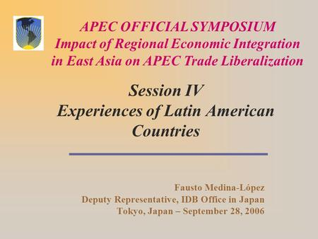 Session IV Experiences of Latin American Countries Fausto Medina-López Deputy Representative, IDB Office in Japan Tokyo, Japan – September 28, 2006 APEC.
