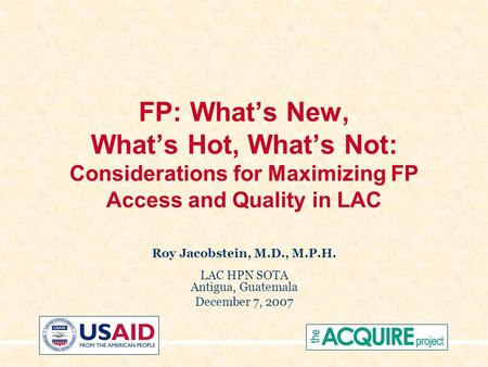 FP: What's New, What's Hot, What's Not: Considerations for Maximizing FP Access and Quality in LAC Roy Jacobstein, M.D., M.P.H. LAC HPN SOTA Antigua, Guatemala.