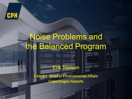 Noise Problems and the Balanced Program Erik Nielsen Director, Head of Environmental Affairs Copenhagen Airports.