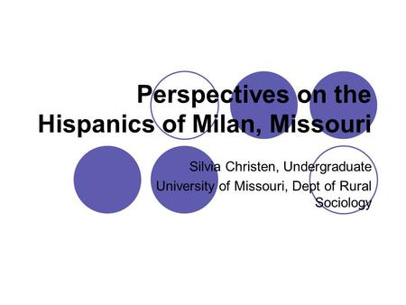 Perspectives on the Hispanics of Milan, Missouri Silvia Christen, Undergraduate University of Missouri, Dept of Rural Sociology.