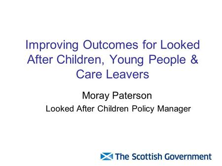 Improving Outcomes for Looked After Children, Young People & Care Leavers Moray Paterson Looked After Children Policy Manager.
