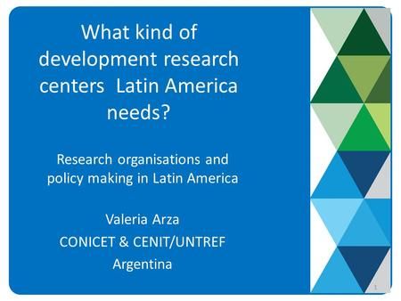 What kind of development research centers Latin America needs? Research organisations and policy making in Latin America Valeria Arza CONICET & CENIT/UNTREF.