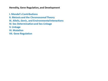 Heredity, Gene Regulation, and Development I. Mendel's Contributions II. Meiosis and the Chromosomal Theory III. Allelic, Genic, and Environmental Interactions.