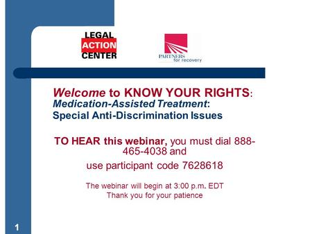 11 Welcome to KNOW YOUR RIGHTS : Medication-Assisted Treatment: Special Anti-Discrimination Issues TO HEAR this webinar, you must dial 888- 465-4038 and.