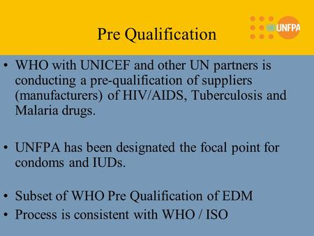 WHO with UNICEF and other UN partners is conducting a pre-qualification of suppliers (manufacturers) of HIV/AIDS, Tuberculosis and Malaria drugs. UNFPA.