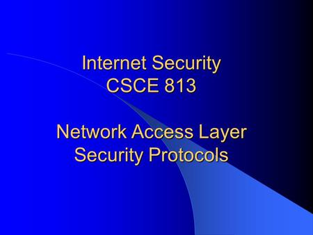 Internet Security CSCE 813 Network Access Layer Security Protocols.