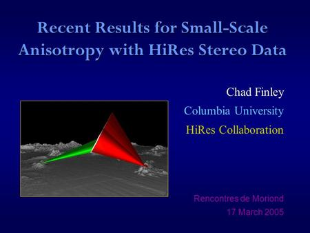 Recent Results for Small-Scale Anisotropy with HiRes Stereo Data Chad Finley Columbia University HiRes Collaboration Rencontres de Moriond 17 March 2005.