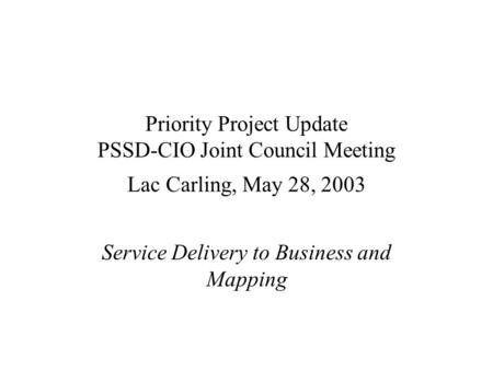 Priority Project Update PSSD-CIO Joint Council Meeting Lac Carling, May 28, 2003 Service Delivery to Business and Mapping.