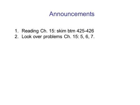 Announcements 1. Reading Ch. 15: skim btm 425-426 2. Look over problems Ch. 15: 5, 6, 7.