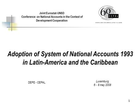 1 Adoption of System of National Accounts 1993 in Latin-America and the Caribbean DEPE - CEPAL Joint Eurostat-UNSD Conference on National Accounts in the.