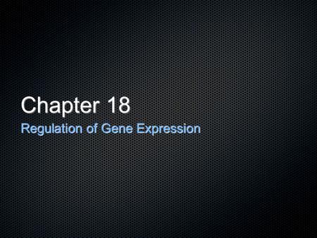 Chapter 18 Regulation of Gene Expression.