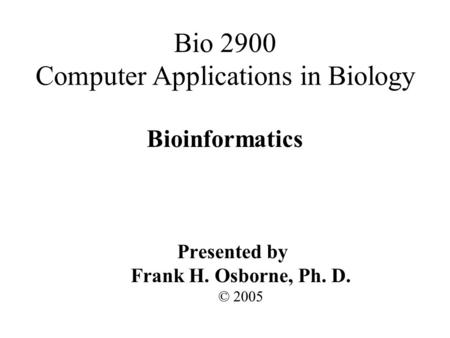 Bioinformatics Presented by Frank H. Osborne, Ph. D. © 2005 Bio 2900 Computer Applications in Biology.