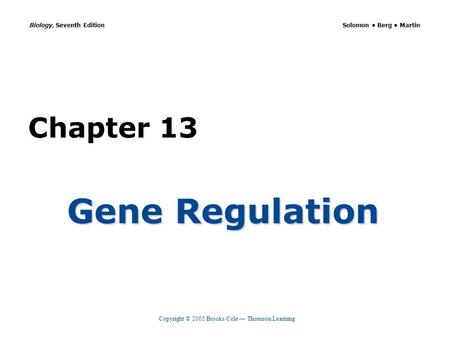 Copyright © 2005 Brooks/Cole — Thomson Learning Biology, Seventh Edition Solomon Berg Martin Chapter 13 Gene Regulation.