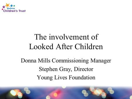 The involvement of Looked After Children Donna Mills Commissioning Manager Stephen Gray, Director Young Lives Foundation.