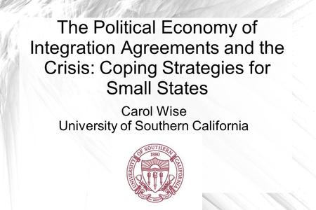 The Political Economy of Integration Agreements and the Crisis: Coping Strategies for Small States Carol Wise University of Southern California.