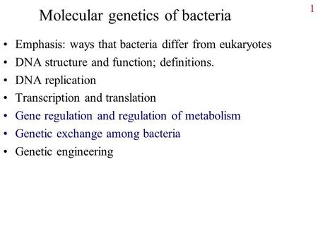 1 Molecular genetics of bacteria Emphasis: ways that bacteria differ from eukaryotes DNA structure and function; definitions. DNA replication Transcription.
