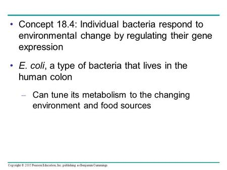 Copyright © 2005 Pearson Education, Inc. publishing as Benjamin Cummings Concept 18.4: Individual bacteria respond to environmental change by regulating.
