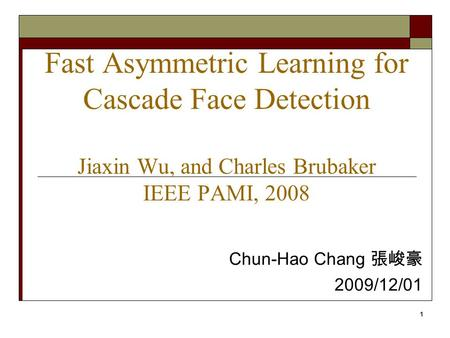 1 Fast Asymmetric Learning for Cascade Face Detection Jiaxin Wu, and Charles Brubaker IEEE PAMI, 2008 Chun-Hao Chang 張峻豪 2009/12/01.