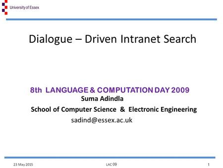Dialogue – Driven Intranet Search Suma Adindla School of Computer Science & Electronic Engineering 8th LANGUAGE & COMPUTATION DAY 2009.