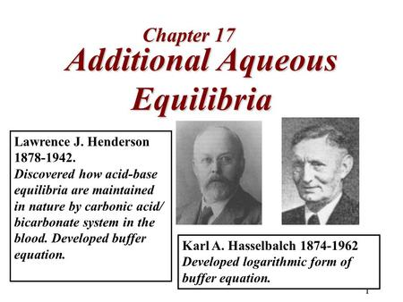 1 Additional Aqueous Equilibria Chapter 17 Lawrence J. Henderson 1878-1942. Discovered how acid-base equilibria are maintained in nature by carbonic acid/