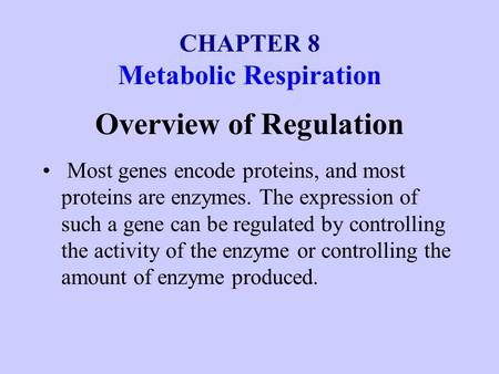 CHAPTER 8 Metabolic Respiration Overview of Regulation Most genes encode proteins, and most proteins are enzymes. The expression of such a gene can be.