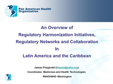 An Overview of Regulatory Harmonization Initiatives, Regulatory Networks and Collaboration In Latin America and the Caribbean Pan American Health Organization.