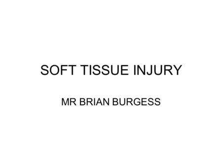 SOFT TISSUE INJURY MR BRIAN BURGESS. INTRODUCTION COMMON PRESENTATIONS TO THE EMERGENCY DEPARTMENT CURRENT TREATMENT REGIMES POINTS FOR DISCUSSION.