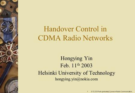 1 S-72.333 Post–graduated Course in Radio Communication, H. Yin Handover Control in CDMA Radio Networks Hongying Yin Feb. 11 th 2003 Helsinki University.