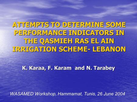 ATTEMPTS TO DETERMINE SOME PERFORMANCE INDICATORS IN THE QASMIEH RAS EL AIN IRRIGATION SCHEME- LEBANON K. Karaa, F. Karam and N. Tarabey WASAMED Workshop,