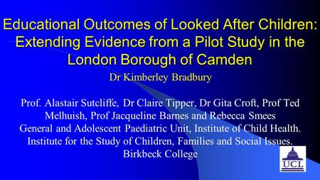 Educational Outcomes of Looked After Children: Extending Evidence from a Pilot Study in the London Borough of Camden Dr Kimberley Bradbury Prof. Alastair.