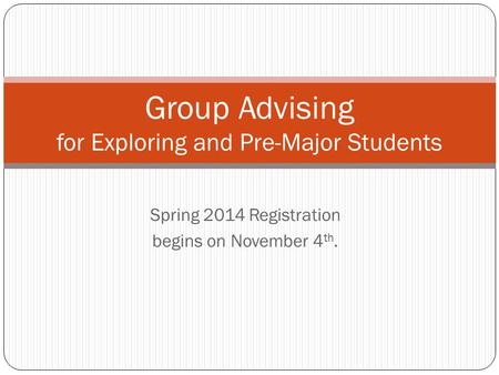 Spring 2014 Registration begins on November 4 th. Group Advising for Exploring and Pre-Major Students.