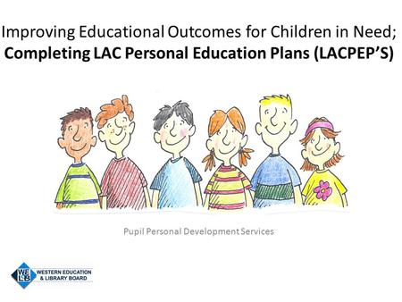 Improving Educational Outcomes for Children in Need; Completing LAC Personal Education Plans (LACPEP'S) Pupil Personal Development Services.