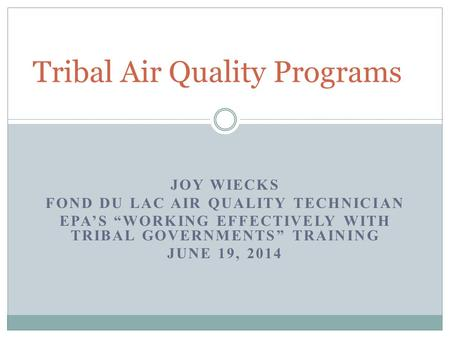 "JOY WIECKS FOND DU LAC AIR QUALITY TECHNICIAN EPA'S ""WORKING EFFECTIVELY WITH TRIBAL GOVERNMENTS"" TRAINING JUNE 19, 2014 Tribal Air Quality Programs."
